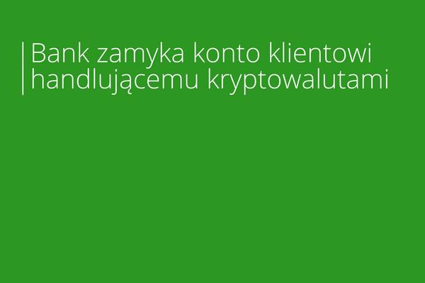 Bank zamyka konto klientowi handlującemu kryptowalutami