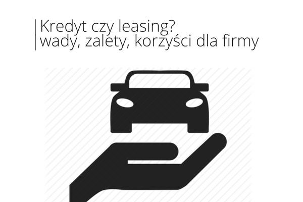 Kredyt czy leasing? – wady, zalety, korzyści dla firmy