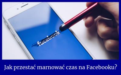 Jak przestać marnować czas na Facebooku?