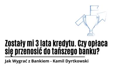 Zostały mi 3 lata kredytu. Czy opłaca się przenosić do tańszego banku?